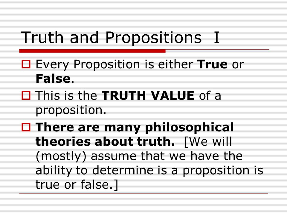 Truth and Propositions I  Every Proposition is either True or False.