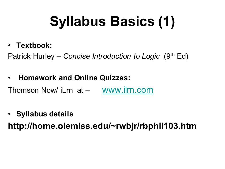 Syllabus Basics (1) Textbook: Patrick Hurley – Concise Introduction to Logic (9 th Ed) Homework and Online Quizzes: Thomson Now/ iLrn at – www.ilrn.com www.ilrn.com Syllabus details http://home.olemiss.edu/~rwbjr/rbphil103.htm