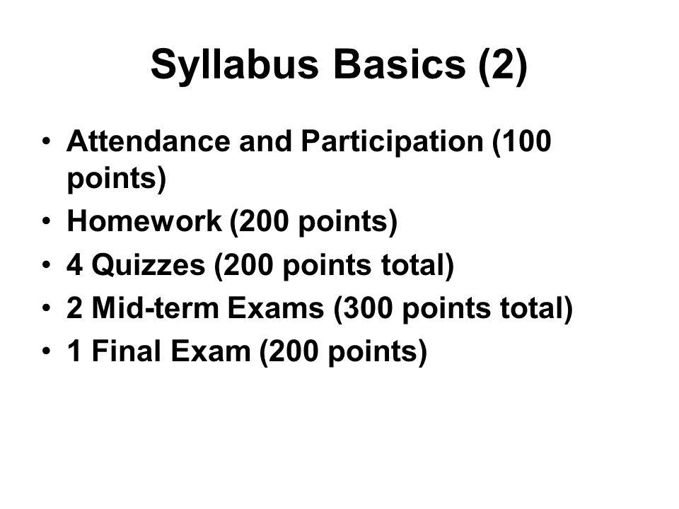 Syllabus Basics (2) Attendance and Participation (100 points) Homework (200 points) 4 Quizzes (200 points total) 2 Mid-term Exams (300 points total) 1 Final Exam (200 points)