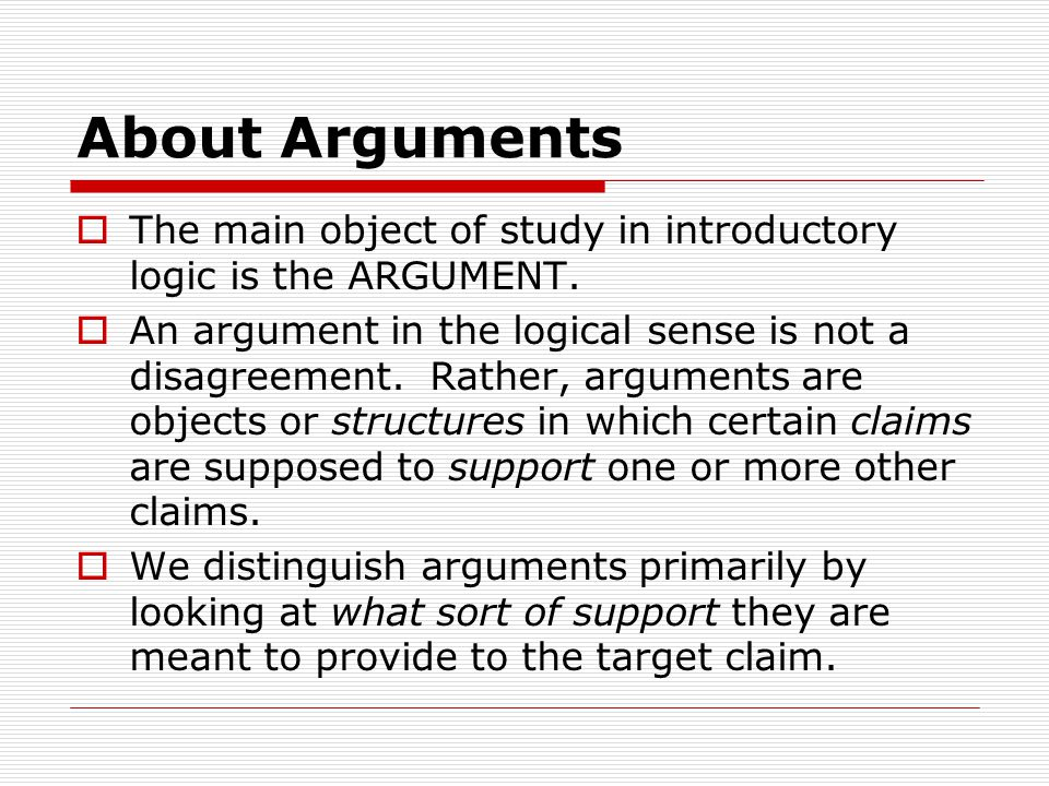 About Arguments  The main object of study in introductory logic is the ARGUMENT.