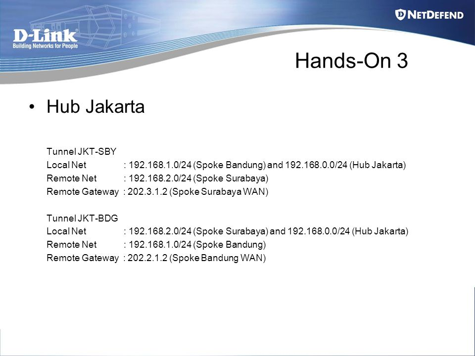 Hands-On 3 Hub Jakarta Tunnel JKT-SBY Local Net : 192.168.1.0/24 (Spoke Bandung) and 192.168.0.0/24 (Hub Jakarta) Remote Net : 192.168.2.0/24 (Spoke Surabaya) Remote Gateway : 202.3.1.2 (Spoke Surabaya WAN) Tunnel JKT-BDG Local Net : 192.168.2.0/24 (Spoke Surabaya) and 192.168.0.0/24 (Hub Jakarta) Remote Net : 192.168.1.0/24 (Spoke Bandung) Remote Gateway : 202.2.1.2 (Spoke Bandung WAN)