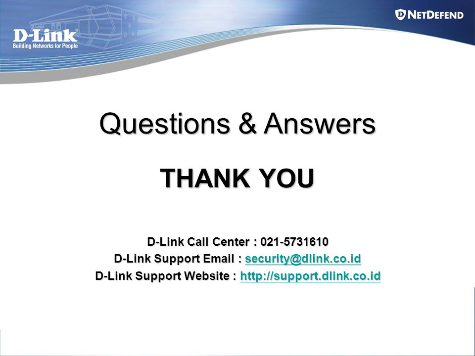 Questions & Answers THANK YOU D-Link Call Center : 021-5731610 D-Link Support Email : security@dlink.co.id security@dlink.co.id D-Link Support Website