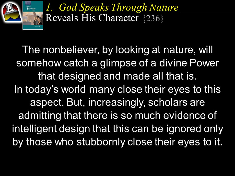 1.God Speaks Through Nature Reveals His Character {236} The nonbeliever, by looking at nature, will somehow catch a glimpse of a divine Power that des