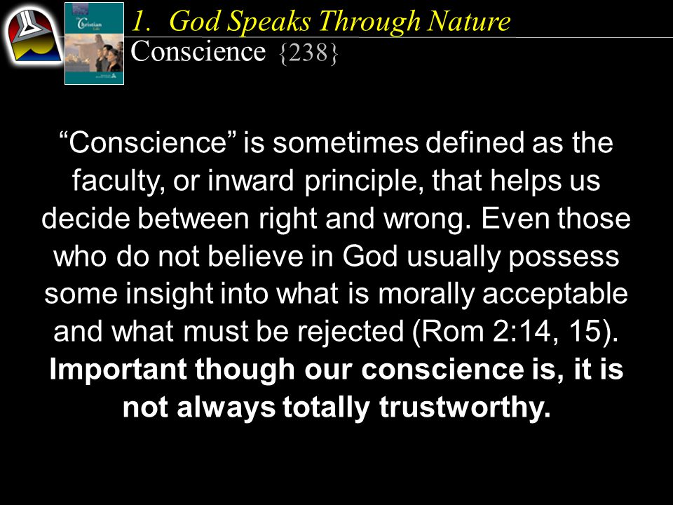"1.God Speaks Through Nature Conscience {238} ""Conscience"" is sometimes defined as the faculty, or inward principle, that helps us decide between right"