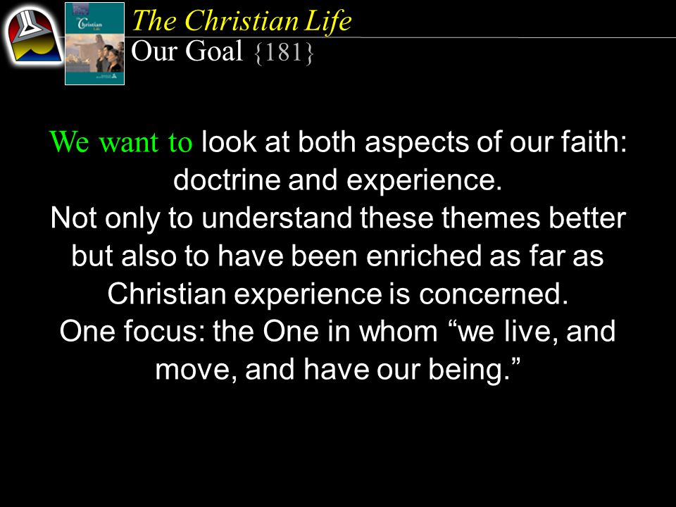 The Christian Life Our Goal {181} We want to look at both aspects of our faith: doctrine and experience.