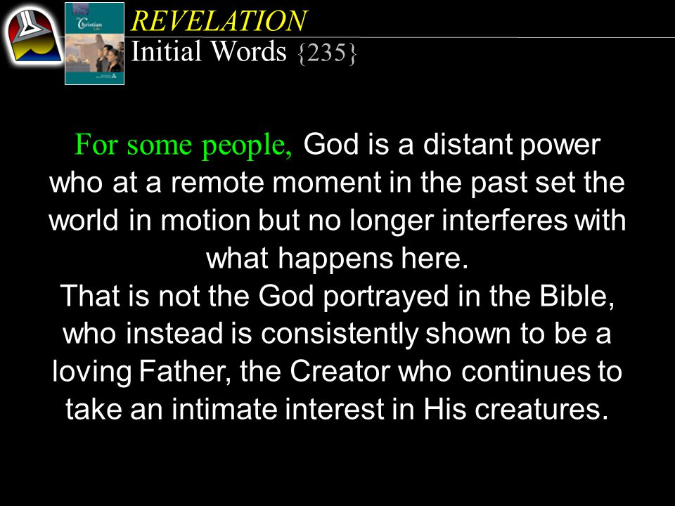 REVELATION Initial Words {235} For some people, God is a distant power who at a remote moment in the past set the world in motion but no longer interferes with what happens here.