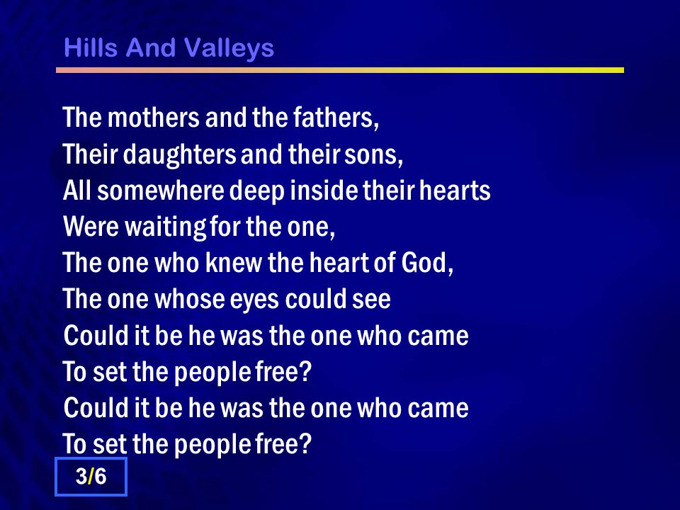 Hills And Valleys The mothers and the fathers, Their daughters and their sons, All somewhere deep inside their hearts Were waiting for the one, The one who knew the heart of God, The one whose eyes could see Could it be he was the one who came To set the people free.