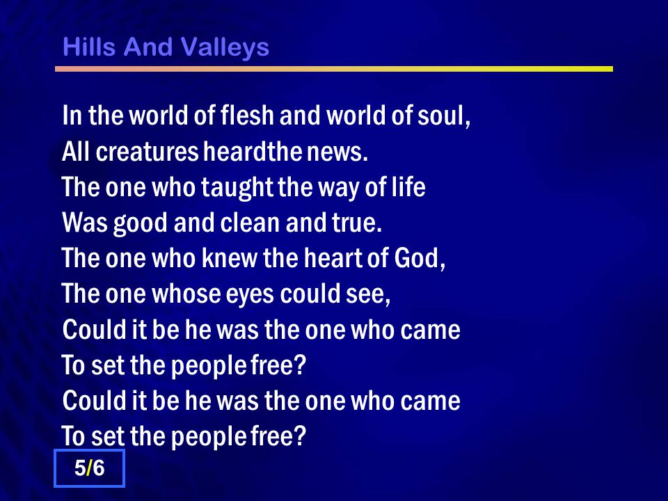 Hills And Valleys In the world of flesh and world of soul, All creatures heardthe news.