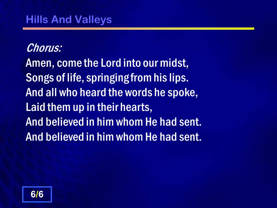 Hills And Valleys Chorus: Amen, come the Lord into our midst, Songs of life, springing from his lips.