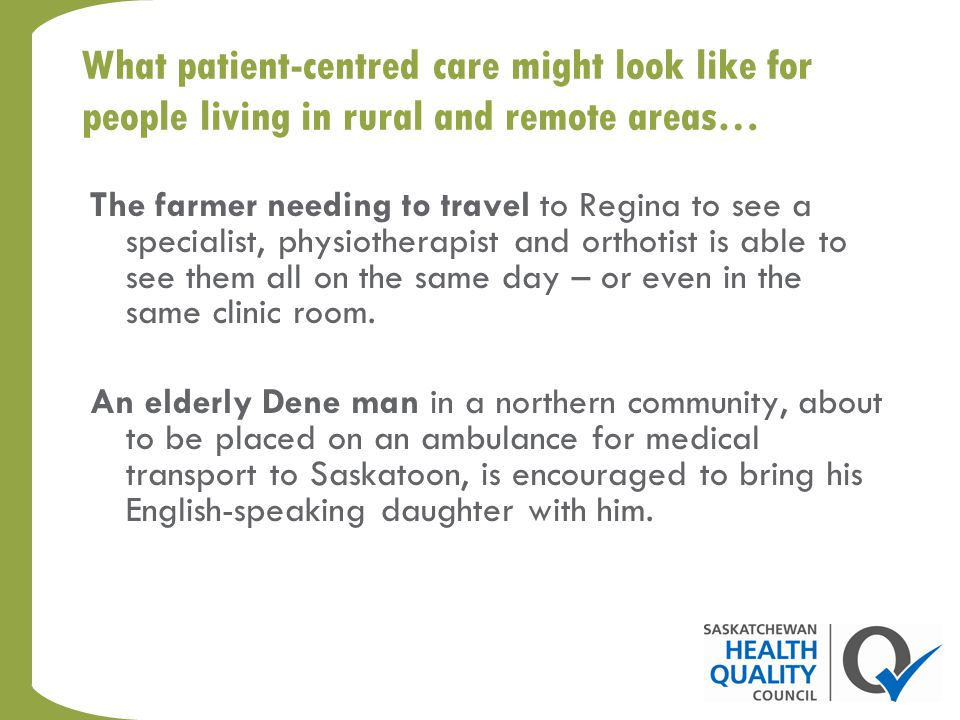What patient-centred care might look like for people living in rural and remote areas… The farmer needing to travel to Regina to see a specialist, physiotherapist and orthotist is able to see them all on the same day – or even in the same clinic room.