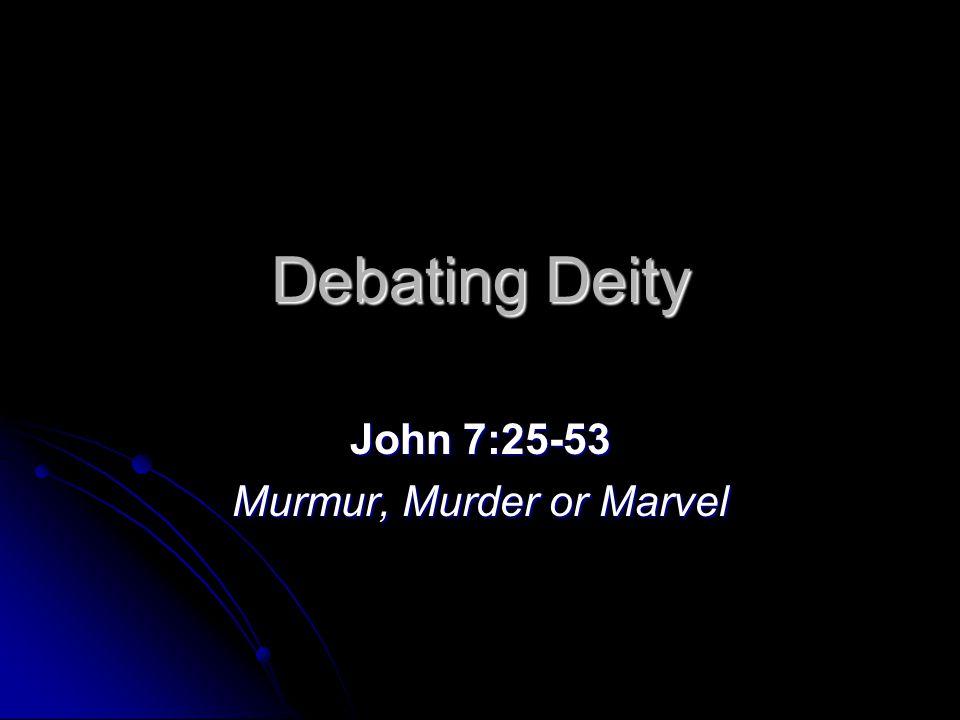 Debating Deity John 7:25-53 Murmur, Murder or Marvel