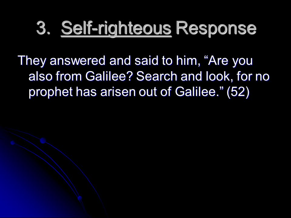 3.Self-righteous Response They answered and said to him, Are you also from Galilee.