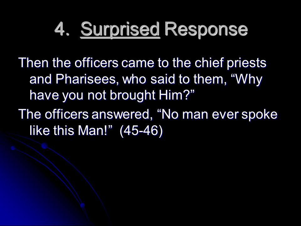 """4. Surprised Response Then the officers came to the chief priests and Pharisees, who said to them, """"Why have you not brought Him?"""" The officers answer"""