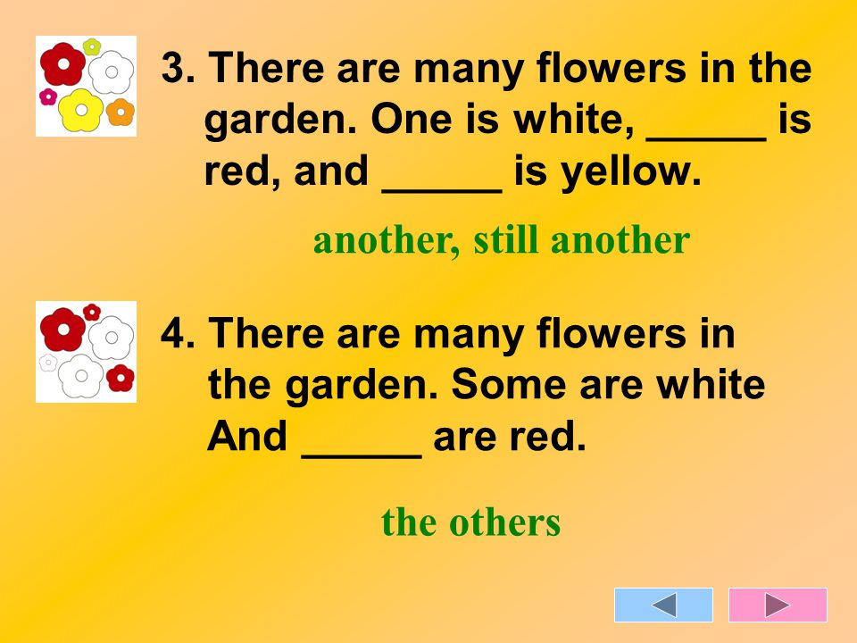 3. There are many flowers in the garden. One is white, _____ is red, and _____ is yellow.