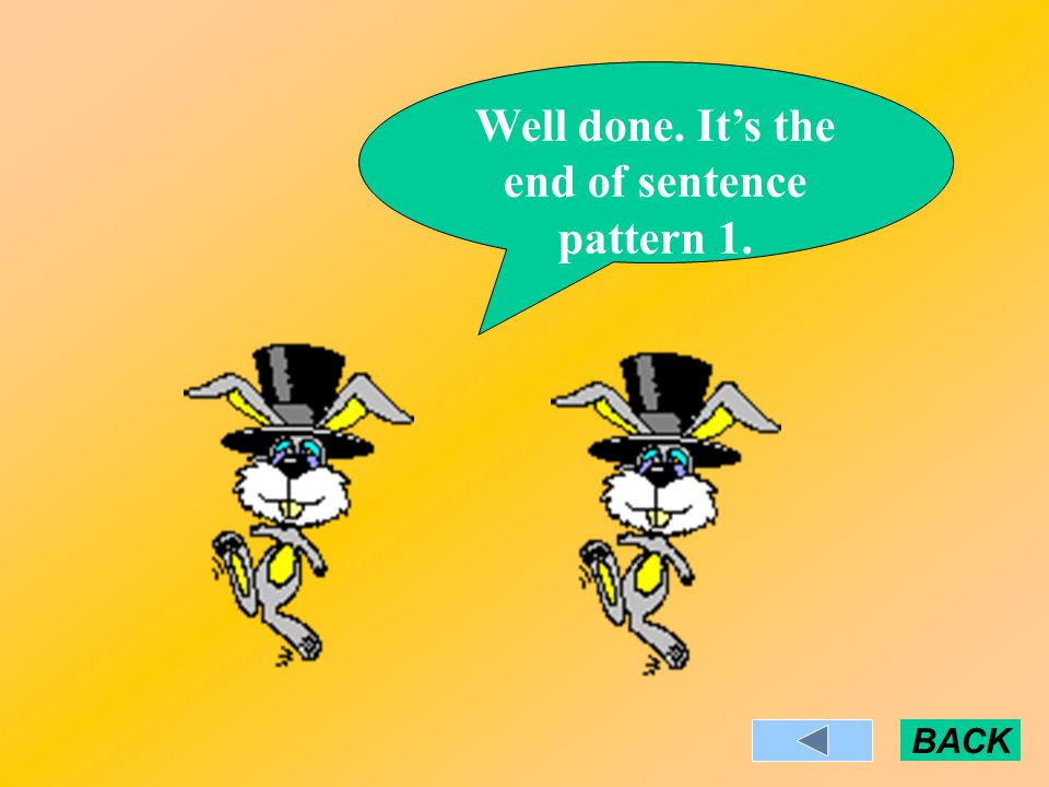 Well done. It's the end of sentence pattern 1. BACK