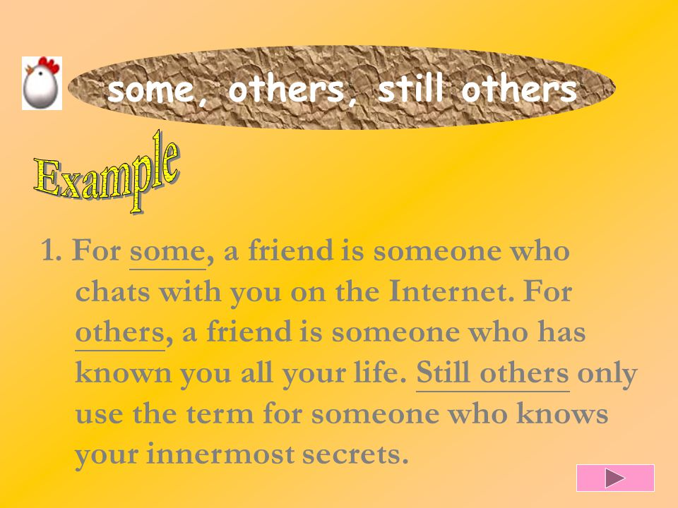 some, others, still others 1. For some, a friend is someone who chats with you on the Internet. For others, a friend is someone who has known you all