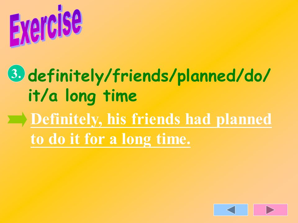 3. definitely/friends/planned/do/ it/a long time Definitely, his friends had planned to do it for a long time.