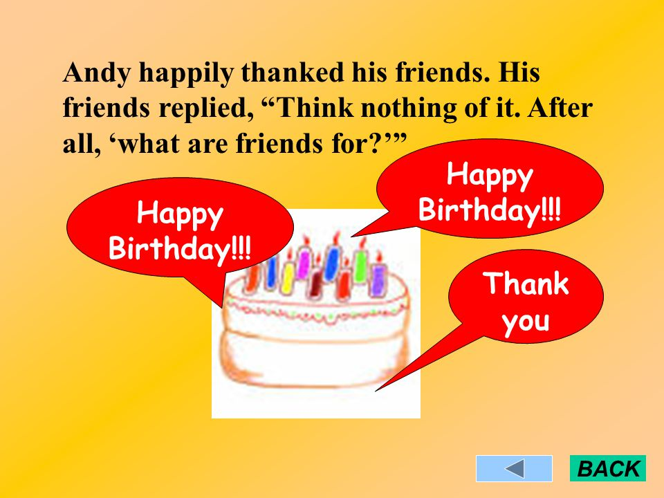Andy happily thanked his friends. His friends replied, Think nothing of it.
