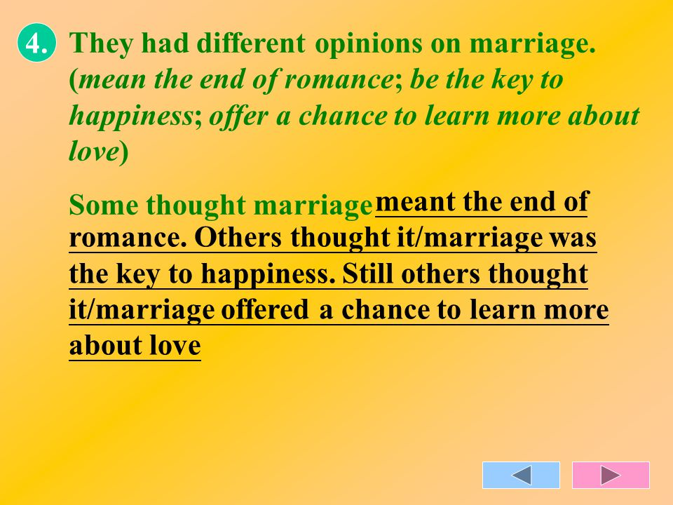 4. They had different opinions on marriage. (mean the end of romance; be the key to happiness; offer a chance to learn more about love) Some thought m