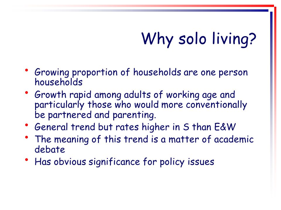 Why solo living? Growing proportion of households are one person households Growth rapid among adults of working age and particularly those who would