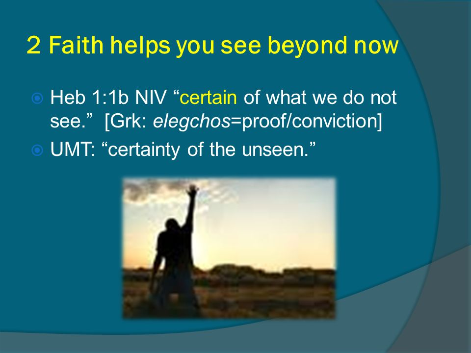 2 Faith helps you see beyond now  Heb 1:1b NIV certain of what we do not see. [Grk: elegchos=proof/conviction]  UMT: certainty of the unseen.