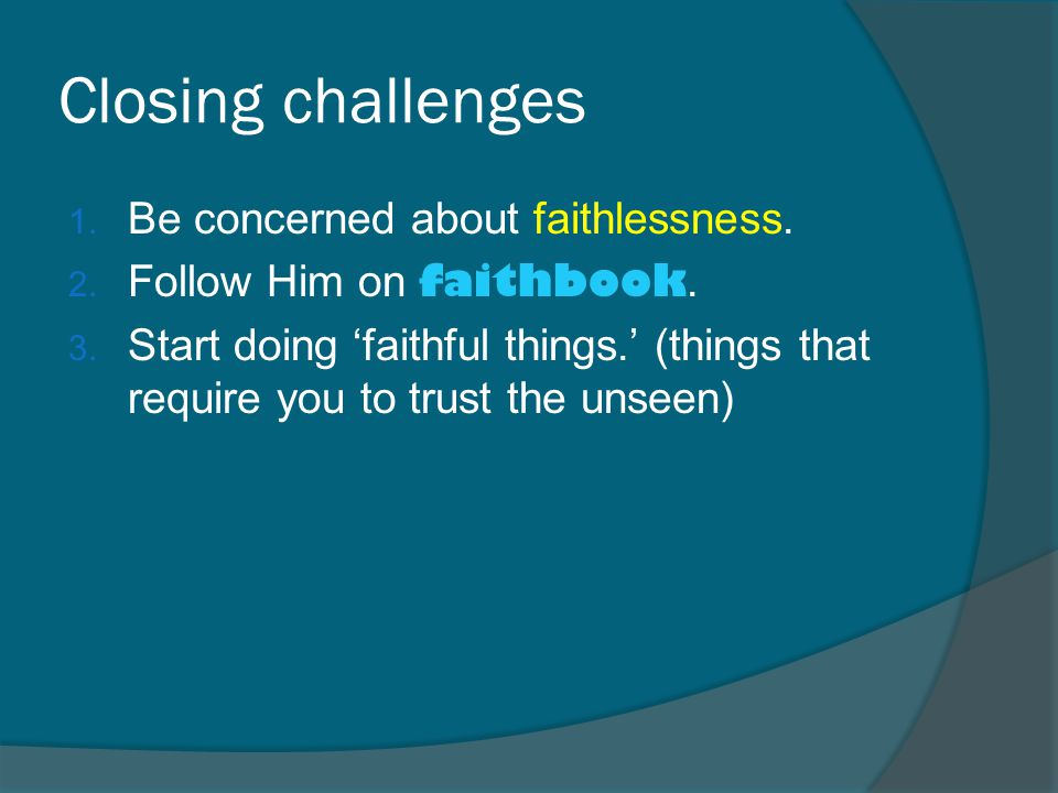 Closing challenges 1. Be concerned about faithlessness.