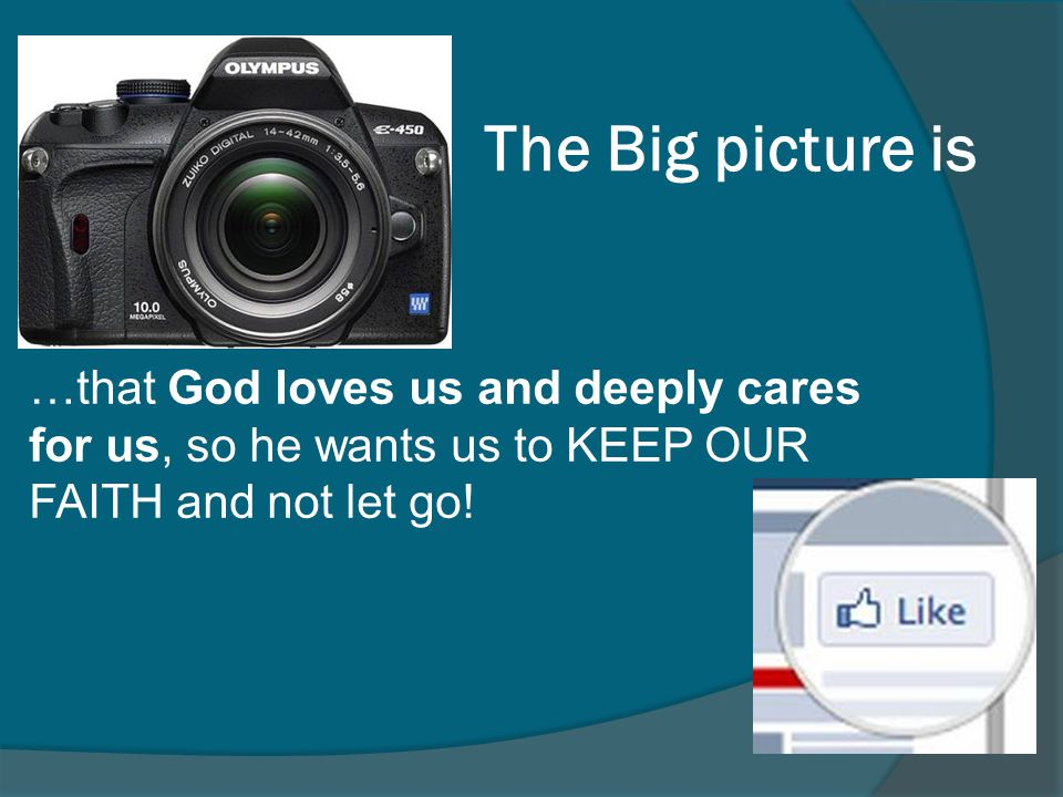 The Big picture is …that God loves us and deeply cares for us, so he wants us to KEEP OUR FAITH and not let go!