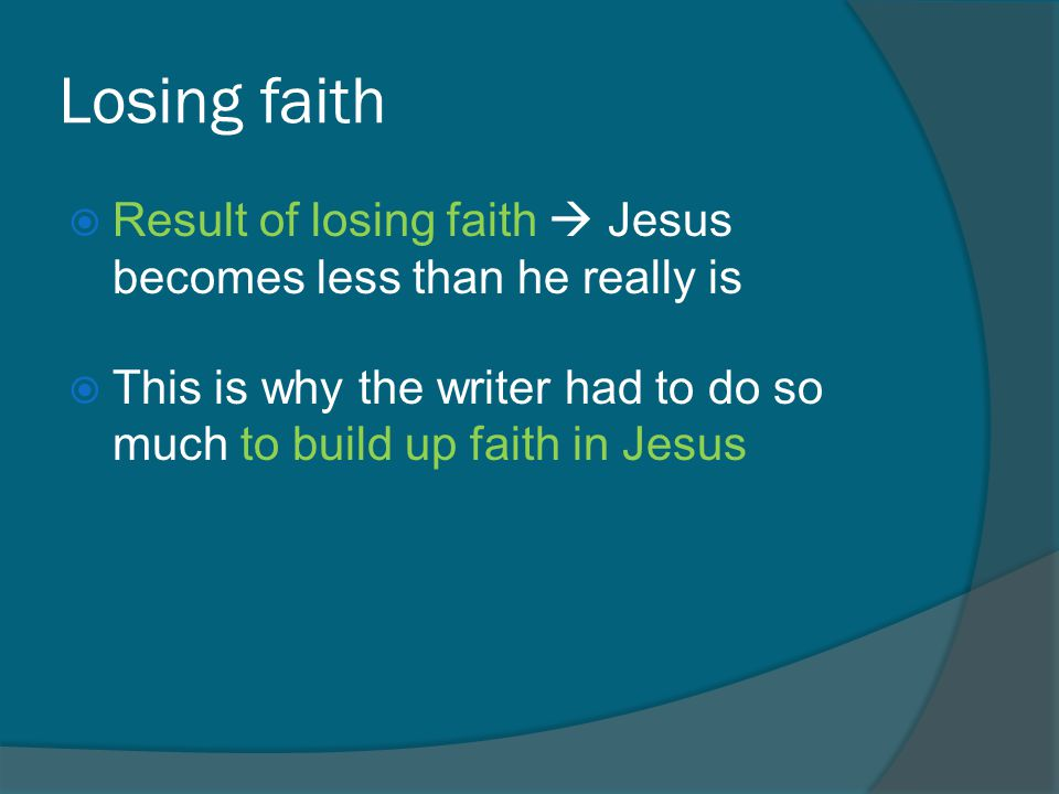 Losing faith  Result of losing faith  Jesus becomes less than he really is  This is why the writer had to do so much to build up faith in Jesus