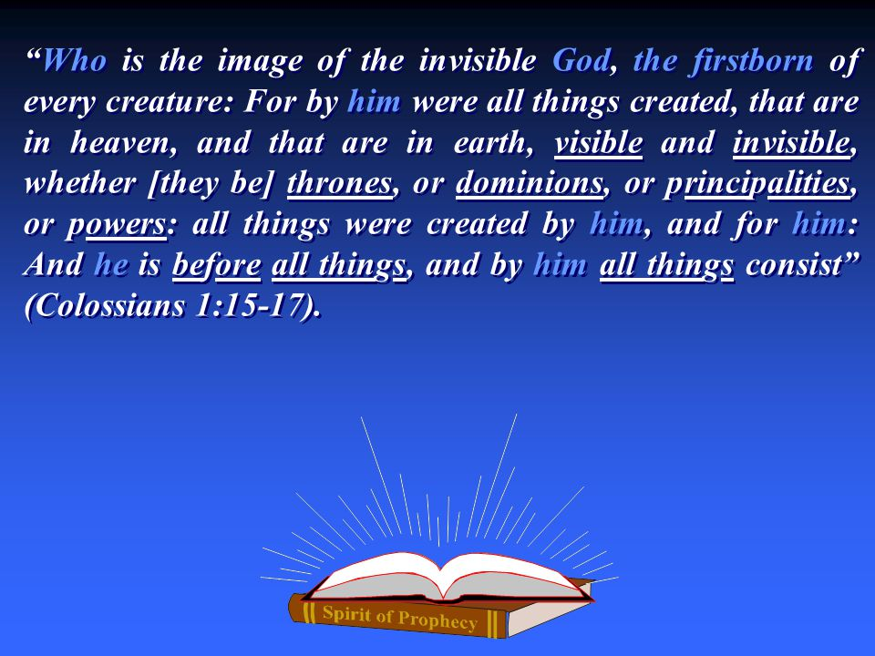 Who is the image of the invisible God, the firstborn of every creature: For by him were all things created, that are in heaven, and that are in earth, visible and invisible, whether [they be] thrones, or dominions, or principalities, or powers: all things were created by him, and for him: And he is before all things, and by him all things consist (Colossians 1:15-17).