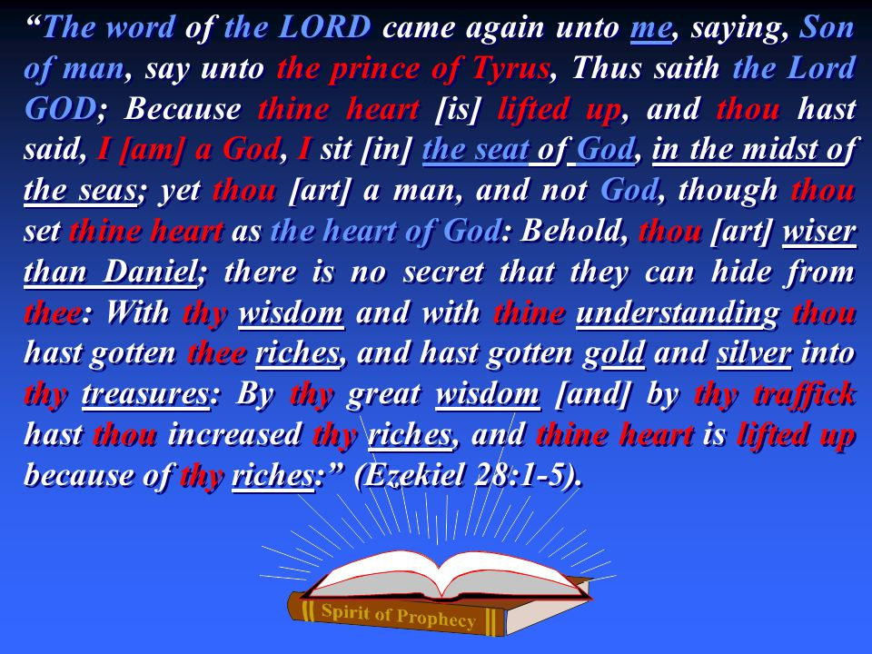 The word of the LORD came again unto me, saying, Son of man, say unto the prince of Tyrus, Thus saith the Lord GOD; Because thine heart [is] lifted up, and thou hast said, I [am] a God, I sit [in] the seat of God, in the midst of the seas; yet thou [art] a man, and not God, though thou set thine heart as the heart of God: Behold, thou [art] wiser than Daniel; there is no secret that they can hide from thee: With thy wisdom and with thine understanding thou hast gotten thee riches, and hast gotten gold and silver into thy treasures: By thy great wisdom [and] by thy traffick hast thou increased thy riches, and thine heart is lifted up because of thy riches: (Ezekiel 28:1-5).