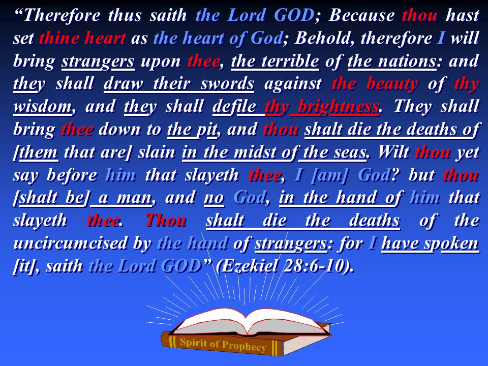 Therefore thus saith the Lord GOD; Because thou hast set thine heart as the heart of God; Behold, therefore I will bring strangers upon thee, the terrible of the nations: and they shall draw their swords against the beauty of thy wisdom, and they shall defile thy brightness.
