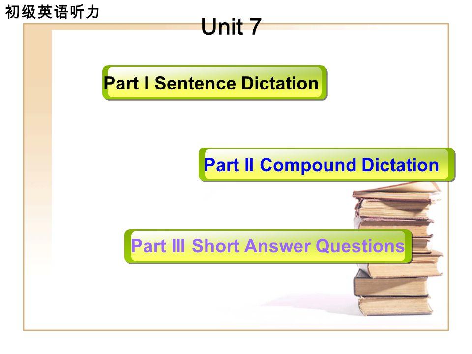 初级英语听力 Unit 7 Part I Sentence Dictation Part II Compound Dictation Part III Short Answer Questions Unit 1
