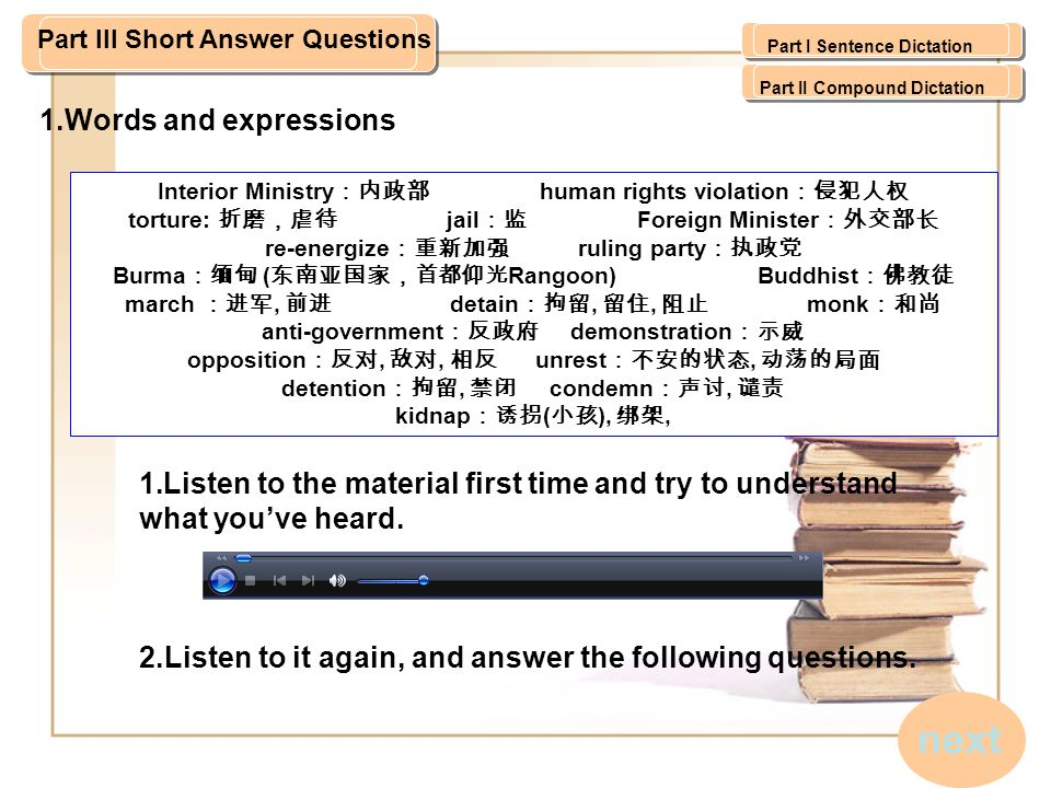 Part III Short Answer Questions Interior Ministry :内政部 human rights violation :侵犯人权 torture: 折磨,虐待 jail :监 Foreign Minister :外交部长 re-energize :重新加强 ruling party :执政党 Burma :缅甸 ( 东南亚国家,首都仰光 Rangoon) Buddhist :佛教徒 march :进军, 前进 detain :拘留, 留住, 阻止 monk :和尚 anti-government :反政府 demonstration :示威 opposition :反对, 敌对, 相反 unrest :不安的状态, 动荡的局面 detention :拘留, 禁闭 condemn :声讨, 谴责 kidnap :诱拐 ( 小孩 ), 绑架, 1.Words and expressions 1.Listen to the material first time and try to understand what you've heard.