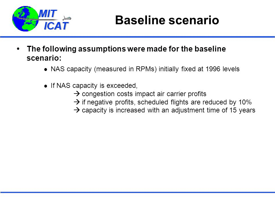 Baseline scenario  The following assumptions were made for the baseline scenario: NAS capacity (measured in RPMs) initially fixed at 1996 levels If NAS capacity is exceeded,  congestion costs impact air carrier profits  if negative profits, scheduled flights are reduced by 10%  capacity is increased with an adjustment time of 15 years