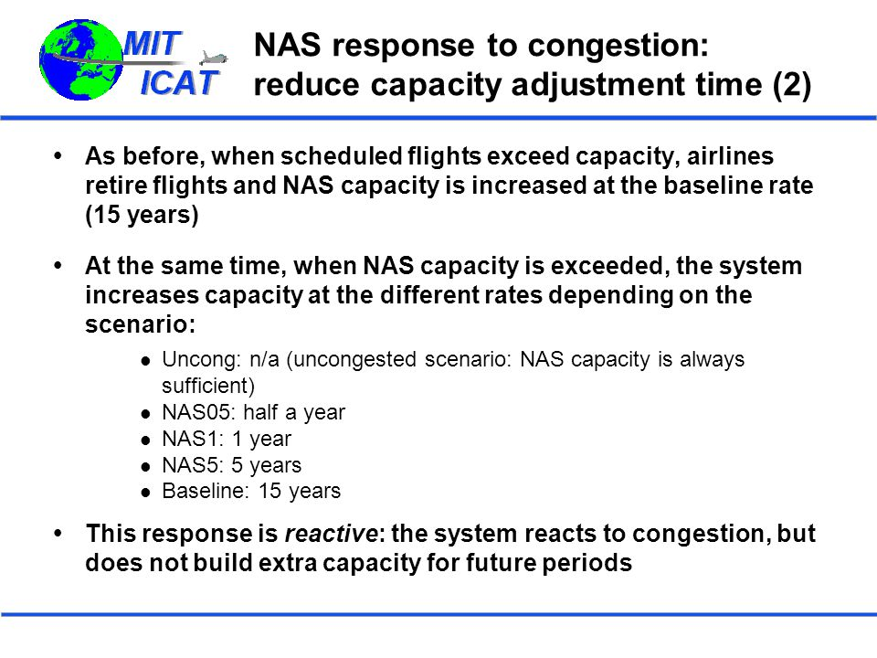 NAS response to congestion: reduce capacity adjustment time (2)  As before, when scheduled flights exceed capacity, airlines retire flights and NAS capacity is increased at the baseline rate (15 years)  At the same time, when NAS capacity is exceeded, the system increases capacity at the different rates depending on the scenario: Uncong: n/a (uncongested scenario: NAS capacity is always sufficient) NAS05: half a year NAS1: 1 year NAS5: 5 years Baseline: 15 years  This response is reactive: the system reacts to congestion, but does not build extra capacity for future periods