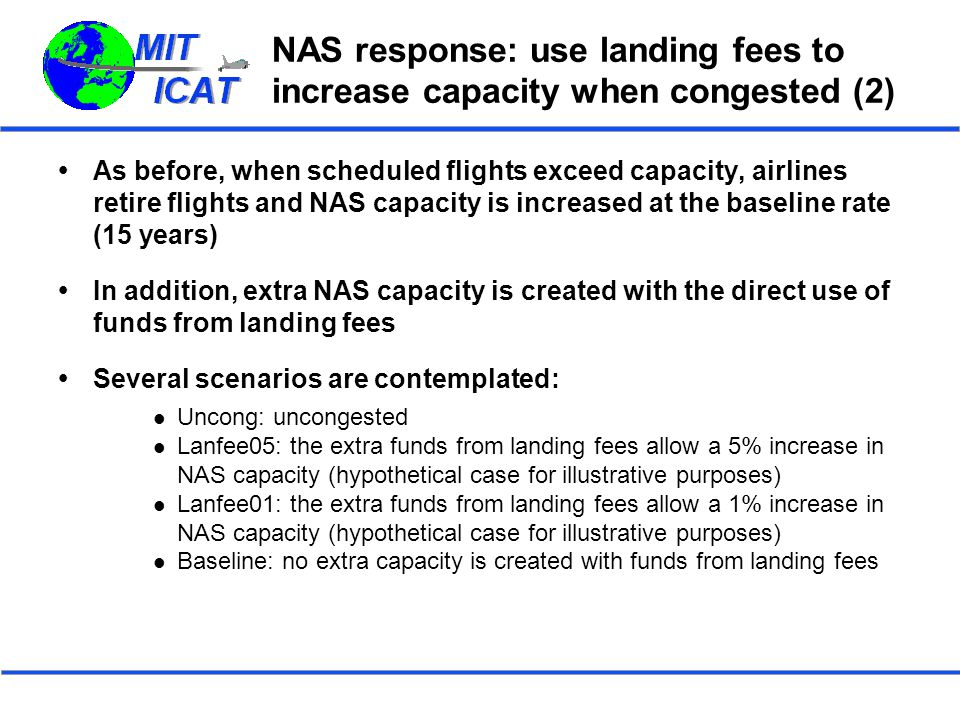 NAS response: use landing fees to increase capacity when congested (2)  As before, when scheduled flights exceed capacity, airlines retire flights and NAS capacity is increased at the baseline rate (15 years)  In addition, extra NAS capacity is created with the direct use of funds from landing fees  Several scenarios are contemplated: Uncong: uncongested Lanfee05: the extra funds from landing fees allow a 5% increase in NAS capacity (hypothetical case for illustrative purposes) Lanfee01: the extra funds from landing fees allow a 1% increase in NAS capacity (hypothetical case for illustrative purposes) Baseline: no extra capacity is created with funds from landing fees