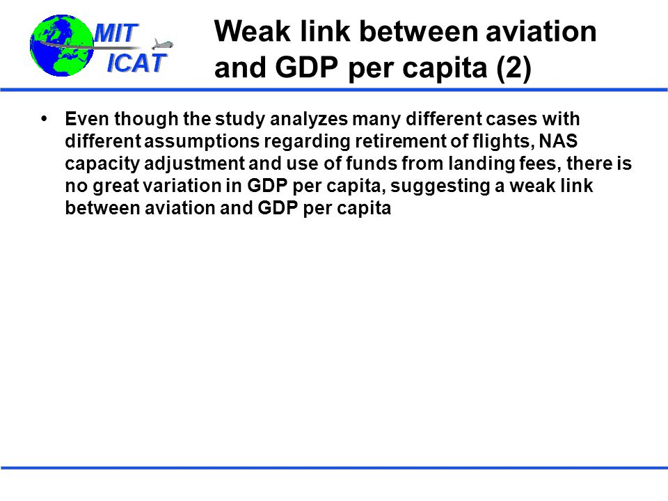 Weak link between aviation and GDP per capita (2)  Even though the study analyzes many different cases with different assumptions regarding retirement of flights, NAS capacity adjustment and use of funds from landing fees, there is no great variation in GDP per capita, suggesting a weak link between aviation and GDP per capita