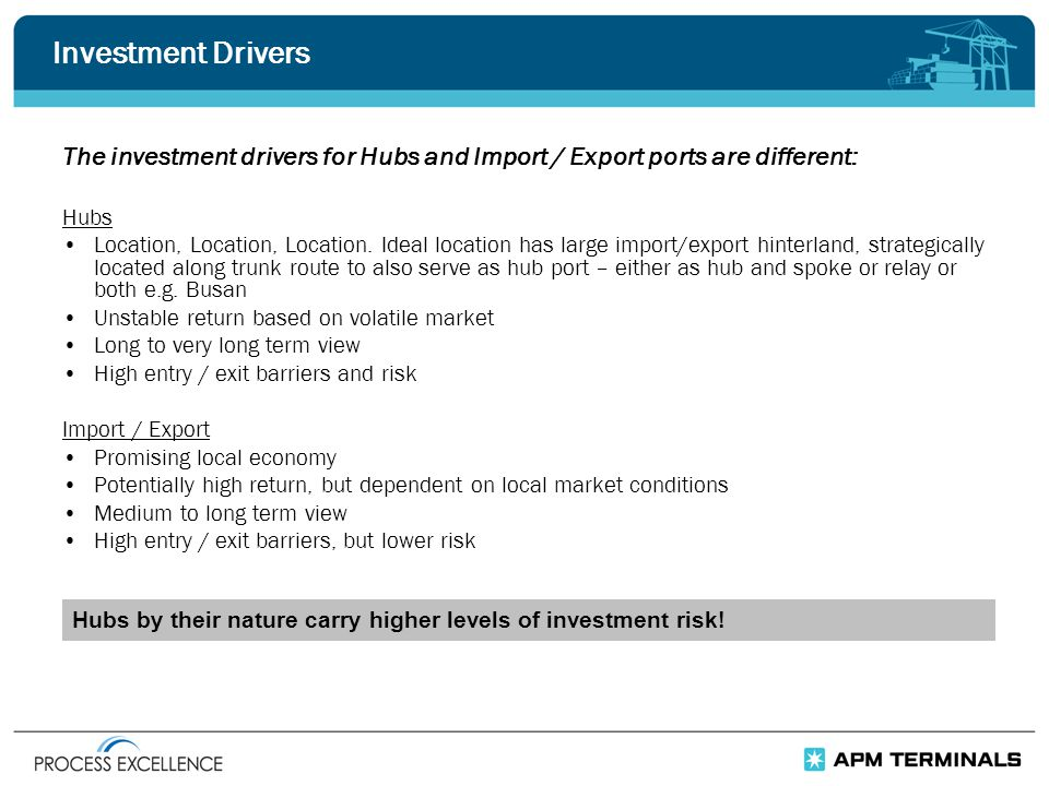 Investment Drivers The investment drivers for Hubs and Import / Export ports are different: Hubs Location, Location, Location.