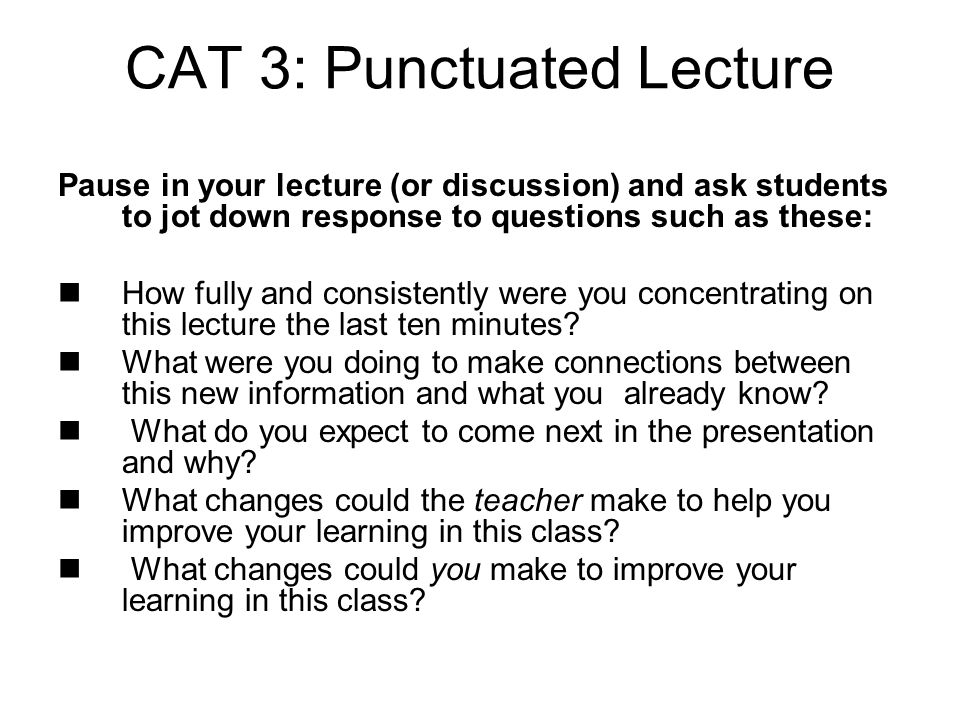 CAT 3: Punctuated Lecture Pause in your lecture (or discussion) and ask students to jot down response to questions such as these: How fully and consistently were you concentrating on this lecture the last ten minutes.