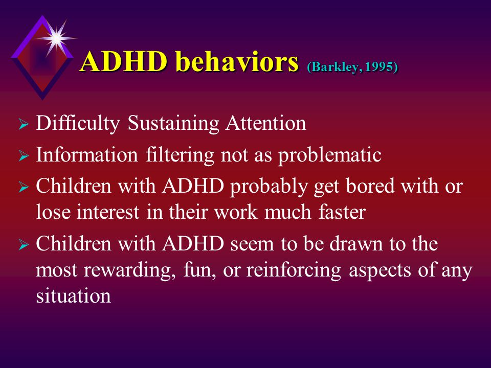 ADHD behaviors (Barkley, 1995)  Difficulty Sustaining Attention  Information filtering not as problematic  Children with ADHD probably get bored with or lose interest in their work much faster  Children with ADHD seem to be drawn to the most rewarding, fun, or reinforcing aspects of any situation