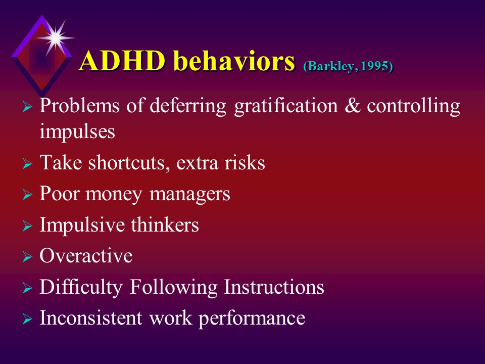 ADHD behaviors (Barkley, 1995)  Problems of deferring gratification & controlling impulses  Take shortcuts, extra risks  Poor money managers  Impulsive thinkers  Overactive  Difficulty Following Instructions  Inconsistent work performance