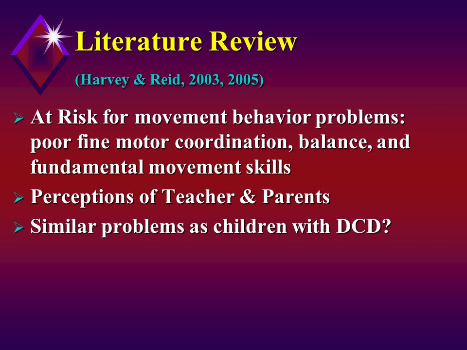 Literature Review (Harvey & Reid, 2003, 2005)  At Risk for movement behavior problems: poor fine motor coordination, balance, and fundamental movement skills  Perceptions of Teacher & Parents  Similar problems as children with DCD