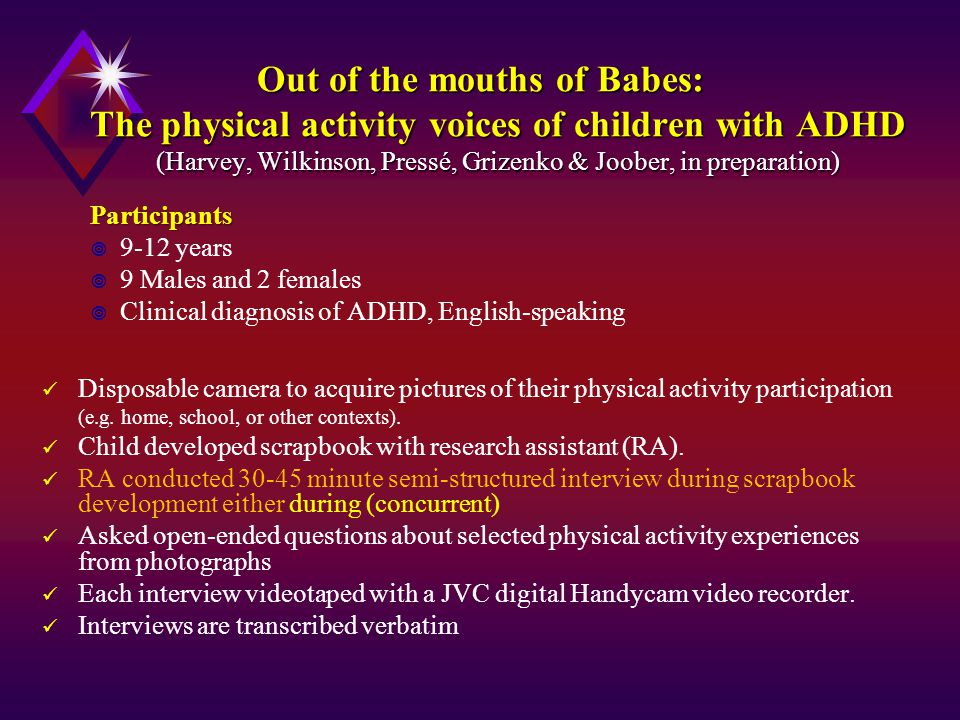 Out of the mouths of Babes: The physical activity voices of children with ADHD (Harvey, Wilkinson, Pressé, Grizenko & Joober, in preparation) Out of the mouths of Babes: The physical activity voices of children with ADHD (Harvey, Wilkinson, Pressé, Grizenko & Joober, in preparation) Participants  9-12 years  9 Males and 2 females  Clinical diagnosis of ADHD, English-speaking Disposable camera to acquire pictures of their physical activity participation (e.g.