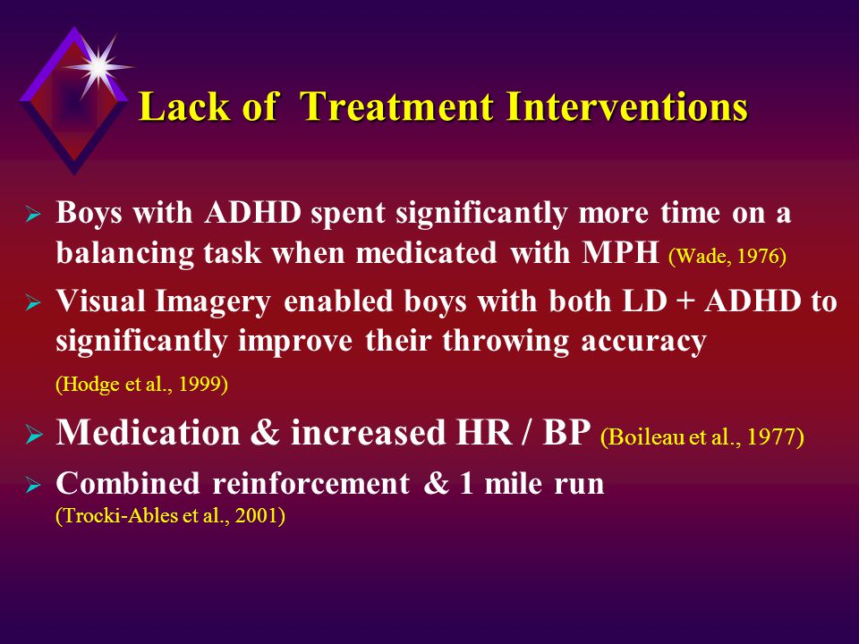 Lack of Treatment Interventions  Boys with ADHD spent significantly more time on a balancing task when medicated with MPH (Wade, 1976)  Visual Imagery enabled boys with both LD + ADHD to significantly improve their throwing accuracy (Hodge et al., 1999)  Medication & increased HR / BP (Boileau et al., 1977)  Combined reinforcement & 1 mile run (Trocki-Ables et al., 2001)
