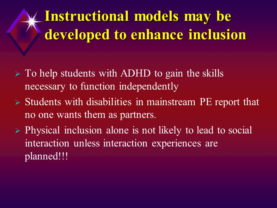 Instructional models may be developed to enhance inclusion  To help students with ADHD to gain the skills necessary to function independently  Students with disabilities in mainstream PE report that no one wants them as partners.