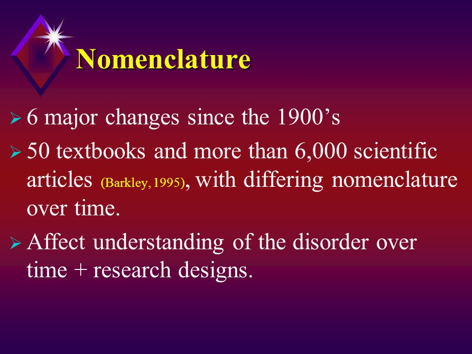 NomenclatureNomenclature  6 major changes since the 1900's  50 textbooks and more than 6,000 scientific articles (Barkley, 1995), with differing nomenclature over time.
