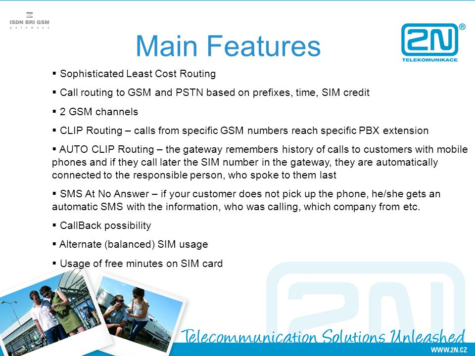 Main Features  Sophisticated Least Cost Routing  Call routing to GSM and PSTN based on prefixes, time, SIM credit  2 GSM channels  CLIP Routing –