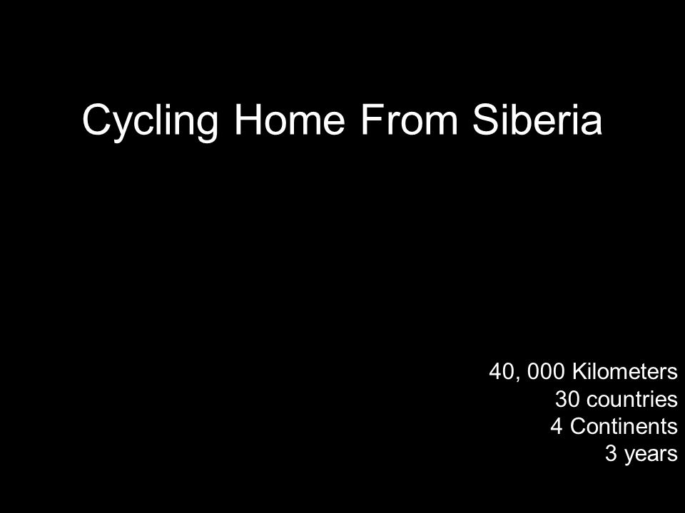 40, 000 Kilometers 30 countries 4 Continents 3 years Cycling Home From Siberia