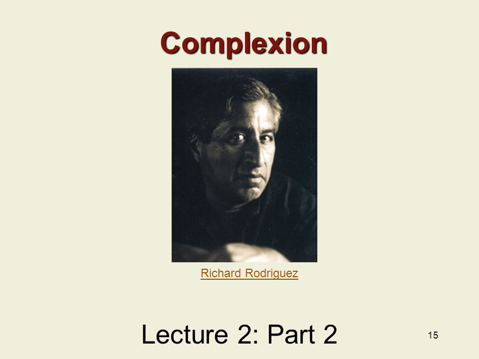 15 Complexion Lecture 2: Part 2 Richard Rodriguez