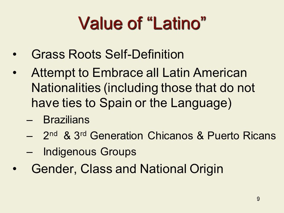 9 Value of Latino Grass Roots Self-Definition Attempt to Embrace all Latin American Nationalities (including those that do not have ties to Spain or the Language) –Brazilians –2 nd & 3 rd Generation Chicanos & Puerto Ricans –Indigenous Groups Gender, Class and National Origin